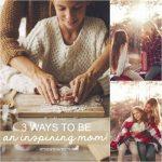 Three Ways To Be An Inspiring Mom